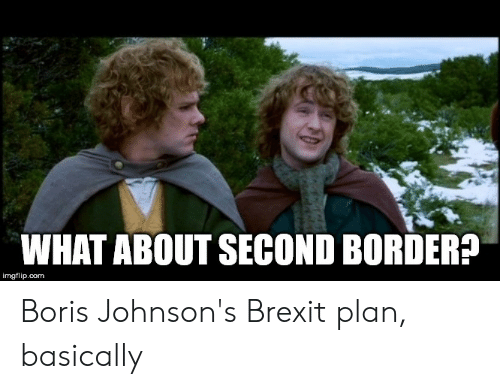 Lord of the Rings, Brexit, and Com: WHAT ABOUT SECOND BORDER?  imgflip.com Boris Johnson's Brexit plan, basically