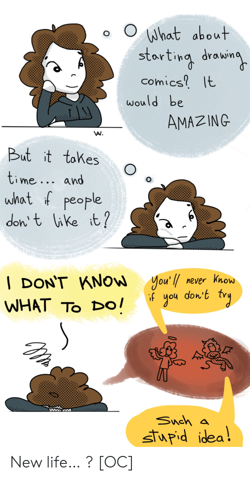 Life, Time, and Amazing: What about  starting drowin  comics It  would be  AMAZING  But it tokes  time... and  what f people  don t like it?  you'l never know  don't  gou  | DON'T KNOW  if  WHAT TO Dо!  Snch a  stupid idea! New life… ? [OC]