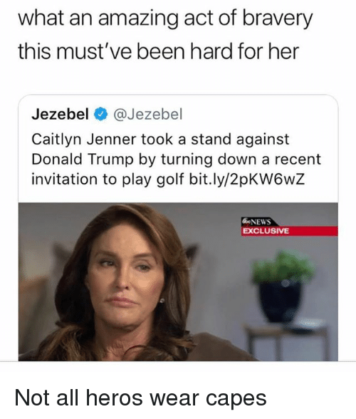 Not All Heros Wear Capes: what an amazing act of bravery  this must've been hard for her  Jezebel @Jezebel  Caitlyn Jenner took a stand against  Donald Trump by turning down a recent  invitation to play golf bit.ly/2pKW6wZ  NEWS  EXCLUSIVE Not all heros wear capes