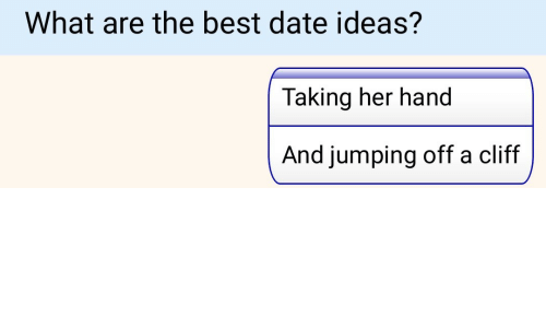Best, Date, and Her: What are the best date ideas?  Taking her hand  And jumping off a cliff