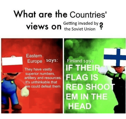 Head, Europe, and Soviet: What are the Countries'  Getting invaded by 2  views On the Soviet Union  Eastern  Europe says: Finland says  They have vastly IF THE  superior numbers  artillery and resources  It's unthinkable that  could defeat them RED SHOO  EM IN THE  HEAD