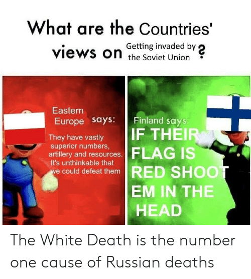Head, Death, and Europe: What are the Countries'  Getting invaded by  views on the soviet Union?  Eastern  Europe says: Finland says  They have vastly IF THE  superior numbers,  artillery and resources.  it's unthinkable that  e could defeat them RED  SHOO  EM IN THE  HEAD The White Death is the number one cause of Russian deaths