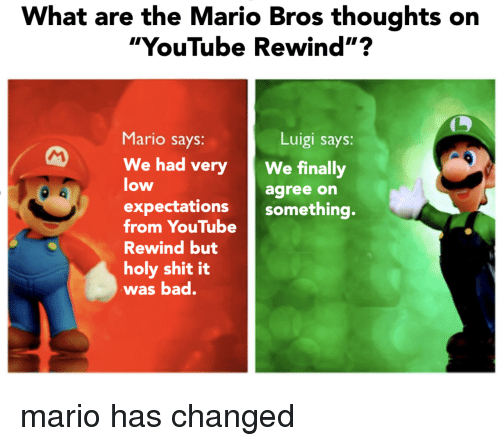 "mario bros: What are the Mario Bros thoughts on  ""YouTube Rewind""?  Mario says:  Luigi says:  We had veryWe finally  low  agree on  expectations something.  from YouTube  Rewind but  holy shit it  was bad. mario has changed"