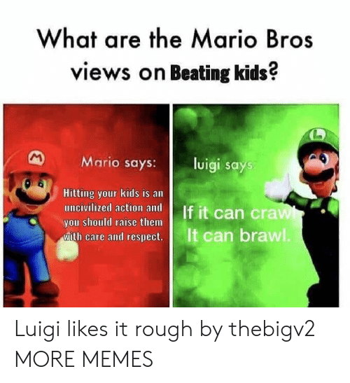 mario bros: What are the Mario Bros  views on Beating kids?  Mario says:l  luigi says  Hitting your kids is an  you should raise them  ease and cesps  It can brawl Luigi likes it rough by thebigv2 MORE MEMES