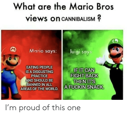 mario bros: What are the Mario Bros  views on CANNIBALISM  M  Mario says:  luigi says  EATING PEOPLE  IF IT CAN  FIGHT BACK  THEN IT'S  A FUCKIN SNACK  IS A DISGUSTING  PRACTICE  AND SHOULD BE  BANNED IN ALL  AREAS OF THE WORLD. I'm proud of this one