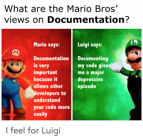 mario bros: What are the Mario Bros'  views on Documentation?  u/DiscoStu42  Mario says:  Luigi says:  M  Documenting  my code gives  me a major  depressive  episode  Documentation  is  very  important  because it  allows other  developers to  understand  your code more  easily I feel for Luigi