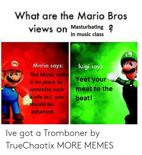mario bros: What are the Mario Bros  views on Masturbating 2  in music class  Mario says: lisays  OS  The Music roo  Yeet your  is no place to  commite such meat to the  a vile act.you  beat!  hould be  ashamed Ive got a Tromboner by TrueChaotix MORE MEMES