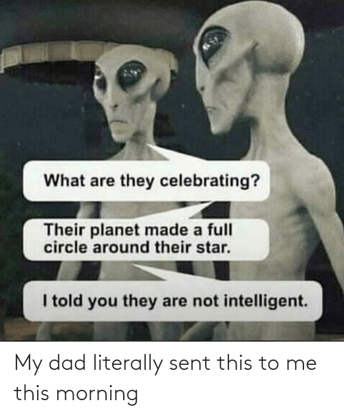 They Are: What are they celebrating?  Their planet made a full  circle around their star.  I told you they are not intelligent. My dad literally sent this to me this morning