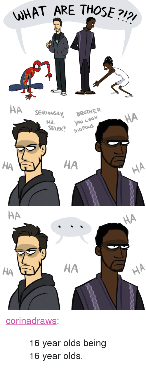 """What Are Those: WHAT ARE THOSE?   HA SER  MR.BROTHER  STARK?H  HA  HA  HA   HA  НА <p><a href=""""http://corinadraws.tumblr.com/post/170991520442/16-year-olds-being-16-year-olds"""" class=""""tumblr_blog"""">corinadraws</a>:</p>  <blockquote><blockquote><p>16 year olds being 16 year olds.</p></blockquote></blockquote>"""