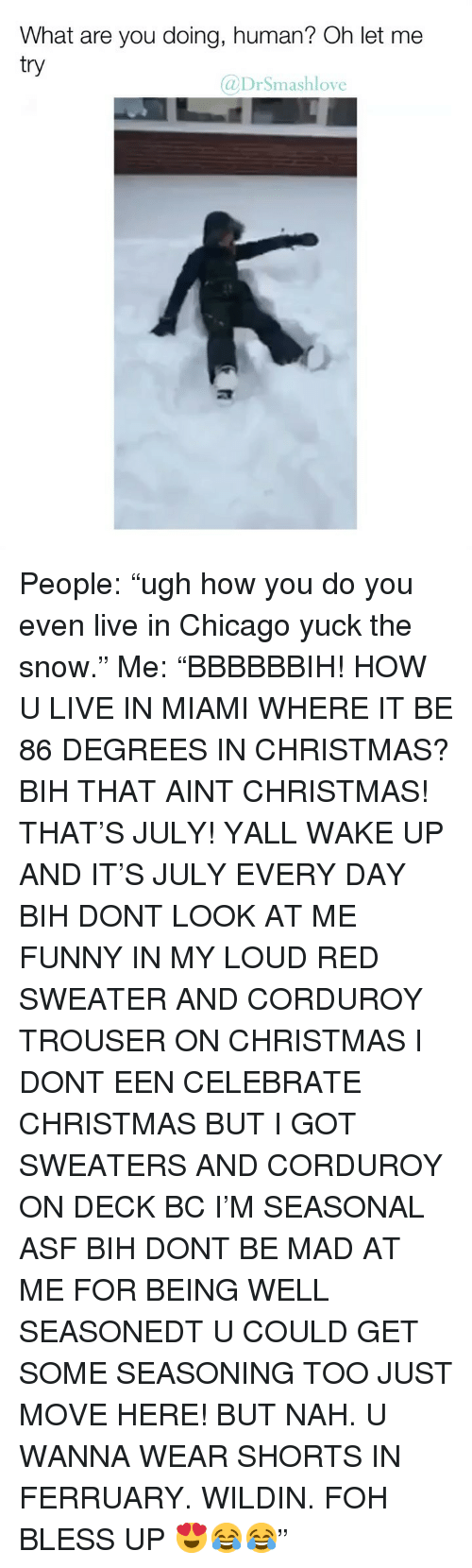 "FOH: What are you doing, human? Oh let me  try  @DrSmashlove People: ""ugh how you do you even live in Chicago yuck the snow."" Me: ""BBBBBBIH! HOW U LIVE IN MIAMI WHERE IT BE 86 DEGREES IN CHRISTMAS? BIH THAT AINT CHRISTMAS! THAT'S JULY! YALL WAKE UP AND IT'S JULY EVERY DAY BIH DONT LOOK AT ME FUNNY IN MY LOUD RED SWEATER AND CORDUROY TROUSER ON CHRISTMAS I DONT EEN CELEBRATE CHRISTMAS BUT I GOT SWEATERS AND CORDUROY ON DECK BC I'M SEASONAL ASF BIH DONT BE MAD AT ME FOR BEING WELL SEASONEDT U COULD GET SOME SEASONING TOO JUST MOVE HERE! BUT NAH. U WANNA WEAR SHORTS IN FERRUARY. WILDIN. FOH BLESS UP 😍😂😂"""