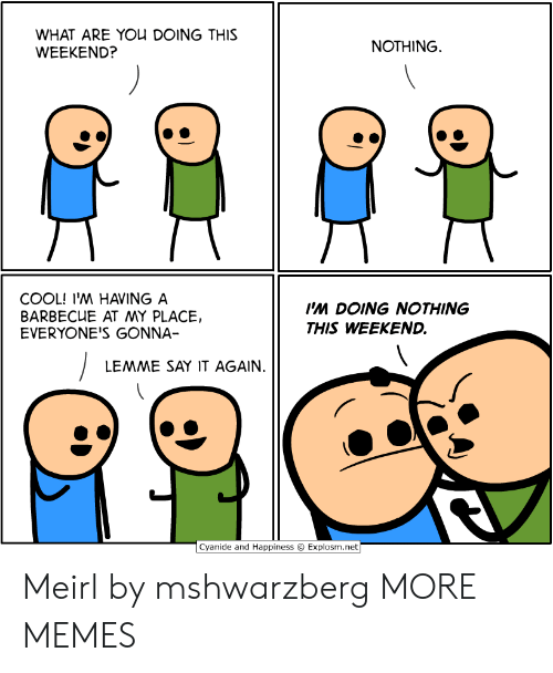 Cyanide and Happiness: WHAT ARE YOU DOING THIS  WEEKEND?  NOTHING  COOL! I'M HAVING A  BARBECUE AT MY PLACE,  EVERYONE'S GONNA-  Ps DOING NOTHING  THIS WEEKEND.  LEMME SAY IT AGAIN.  Cyanide and Happiness  Explosm.net Meirl by mshwarzberg MORE MEMES