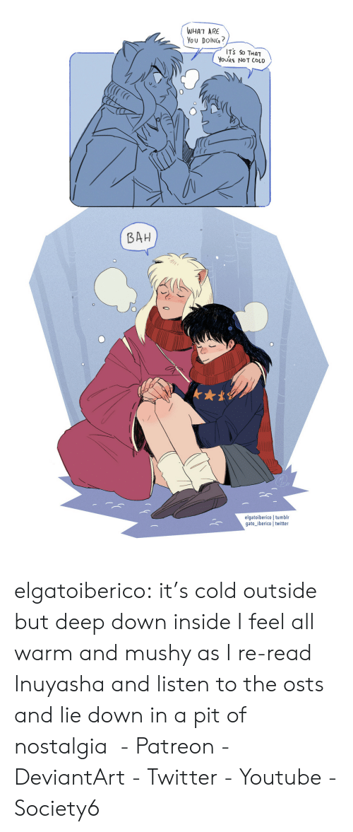 Nostalgia, Target, and Tumblr: WHAT ARE  You DolNG?  ITS So THaT  YoURE NOT COLD  BAH  0  elgatoiberico | tumblr  gato iberico twitter elgatoiberico:  it's cold outside but deep down inside I feel all warm and mushy as I re-read Inuyasha and listen to the osts and lie down in a pit of nostalgia - Patreon - DeviantArt - Twitter - Youtube - Society6