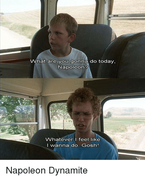 Napoleon Dynamite: What are you gonna do today,  Napoleon?  Whatever I feel like  I wanna do. Gosh! Napoleon Dynamite