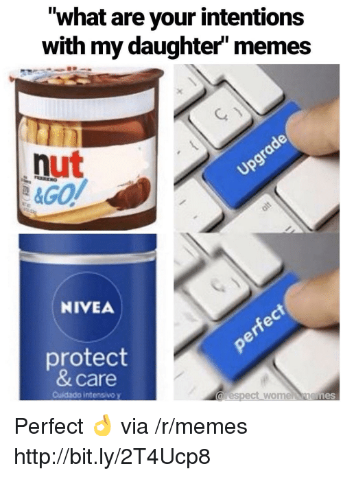 "Memes, Http, and Nivea: ""what are your intentions  with my daughter memes  nut  NIVEA  protect  & care  Cuidado intensivo y  arespect wome nemes Perfect 👌 via /r/memes http://bit.ly/2T4Ucp8"