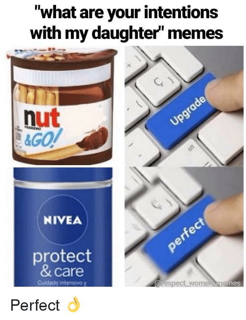 "Memes, Nivea, and Daughter: ""what are your intentions  with my daughter memes  nut  NIVEA  protect  & care  Cuidado intensivo y  arespect wome nemes Perfect 👌"
