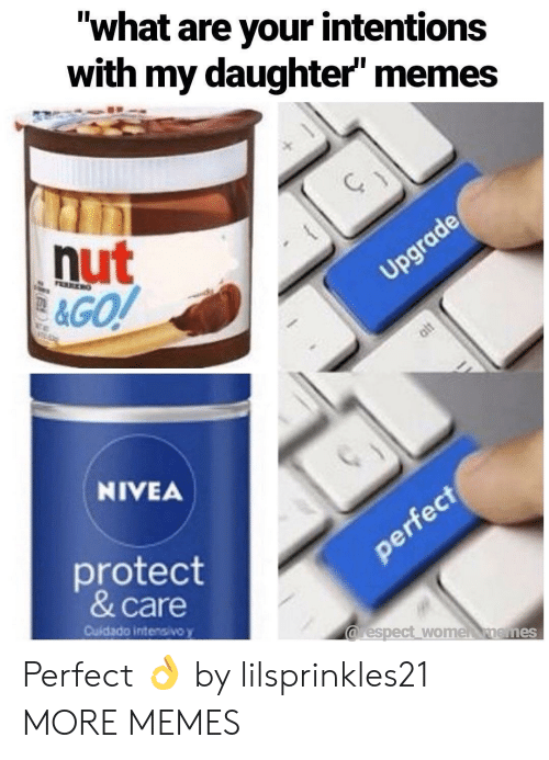 "Dank, Memes, and Target: ""what are your intentions  with my daughter memes  nut  NIVEA  protect  & care  Cuidado intensivo y  arespect wome nemes Perfect 👌 by lilsprinkles21 MORE MEMES"