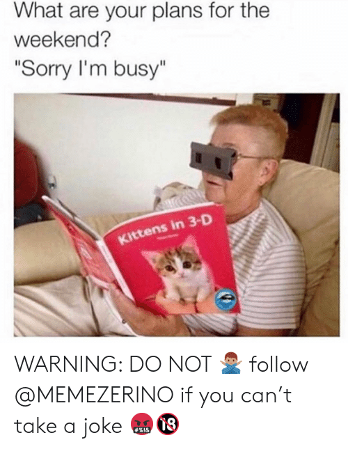 "im busy: What are your plans for the  weekend?  ""Sorry I'm busy""  ttens in 3-D WARNING: DO NOT 🙅🏽‍♂️ follow @MEMEZERINO if you can't take a joke 🤬🔞"