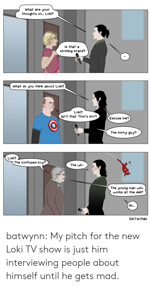 Confused, Horny, and Target: What are your  thoughts o... Loki?  Is that a  clothing brand?  What do you think about Loki?  Loki?  Isn't that Thor's bro?  Excuse me?  The horny guy?  Loki?  The confused boy?  The wh  The young man who  works at the deli?  No..  BATWYNN batwynn: My pitch for the new Loki TV show is just him interviewing people about himself until he gets mad.
