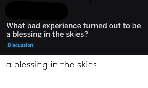 Bad, Experience, and What: What bad experience turned out to be  a blessing in the skies?  Discussion a blessing in the skies