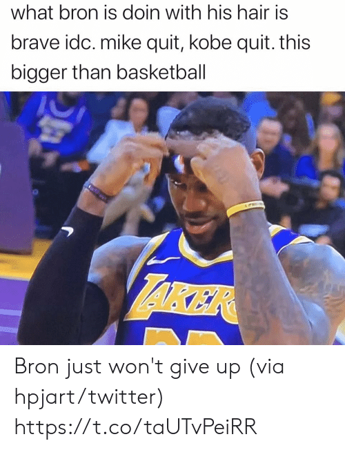 Basketball, Twitter, and Brave: what bron is doin with his hair is  brave idc. mike quit, kobe quit. this  bigger than basketball  AKER Bron just won't give up (via hpjart/twitter) https://t.co/taUTvPeiRR