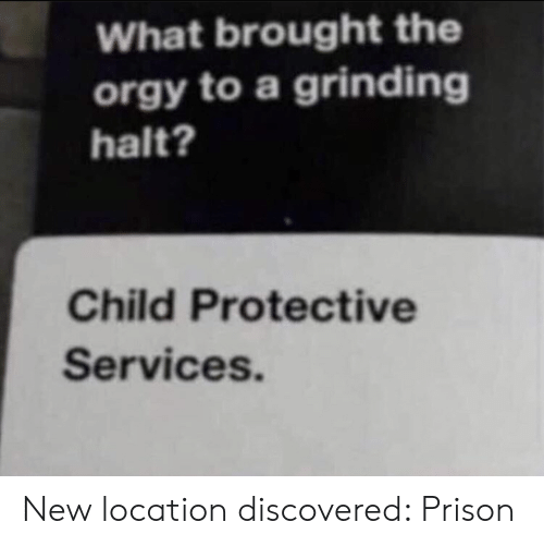 Location: What brought the  orgy to a grinding  halt?  Child Protective  Services. New location discovered: Prison