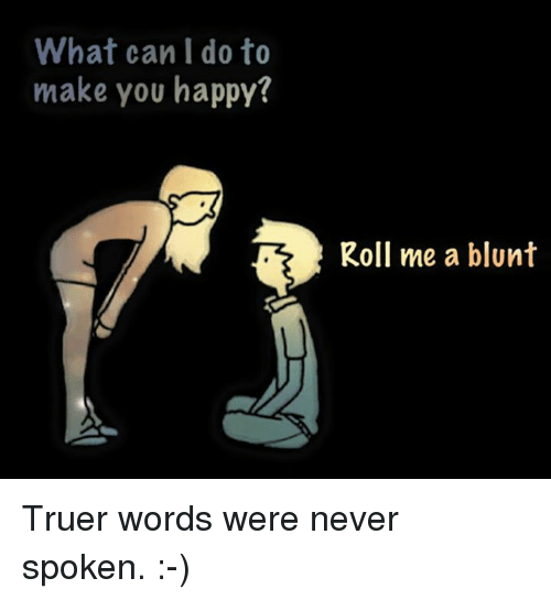 Truer Words: What can I do to  make you happy?  Roll me a blunt Truer words were never spoken. :-)