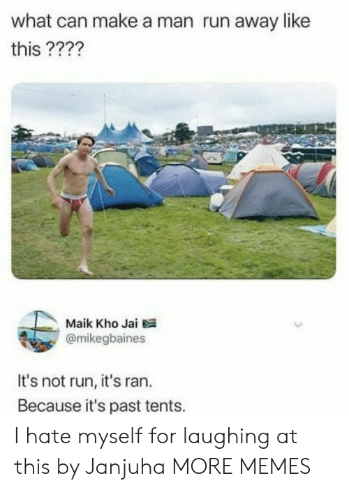run away: what can make a man run away like  this ????  Maik Kho Jai  @mikegbaines  It's not run, it's ran.  Because it's past tents. I hate myself for laughing at this by Janjuha MORE MEMES