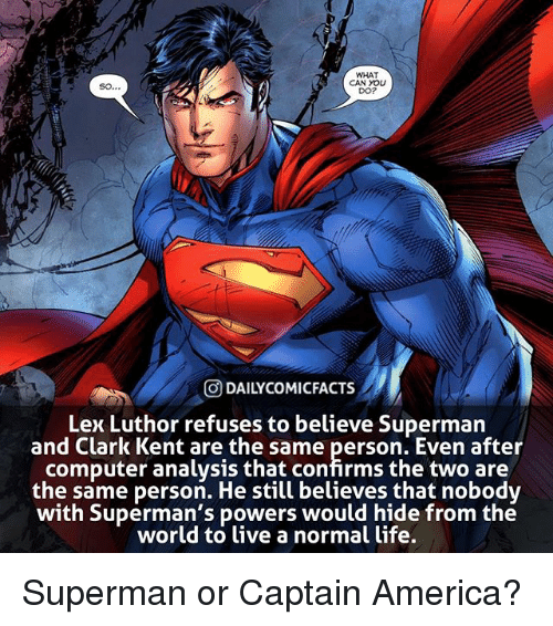 Lex Luthor: WHAT  CAN YOLU  DO?  O DAILYCOMICFACTS  Lex Luthor refuses to believe Superman  and Clark Kent are the same person. Even after  computer analysis that confirms the two are  the same person. He still believes that nobodv  with Superman's powers would hide from the  world to ive a normal life. Superman or Captain America?