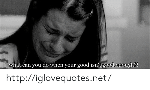 Good, Http, and Net: what can you do when your good isn'tg  good enough? http://iglovequotes.net/