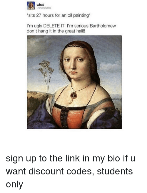 Delete It: what  chanelpuke  sits 27 hours for an oil painting  I'm ugly DELETE IT! I'm serious Bartholomew  don't hang it in the great hall! sign up to the link in my bio if u want discount codes, students only