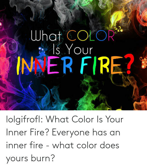 What Color: What COEOR  Is Your  INER FIRE? lolgifrofl:  What Color Is Your Inner Fire? Everyone has an inner fire - what color does yours burn?
