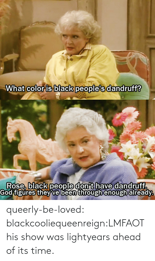 What Color: What color is black people's dandruff?   Rose, black people don't have dandruff.  God figures they ve been through enough already. queerly-be-loved:  blackcooliequeenreign:LMFAOThis show was lightyears ahead of its time.