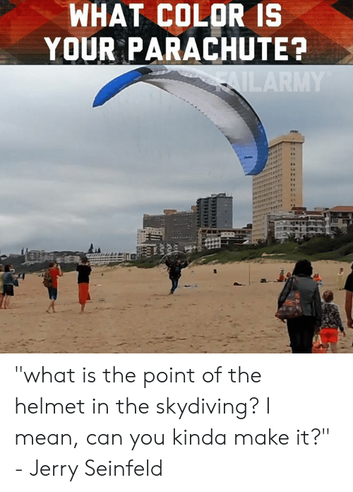 "What Color: WHAT COLOR IS  YOUR PARACHUTE? ""what is the point of the helmet in the skydiving? I mean, can you kinda make it?"" - Jerry Seinfeld"