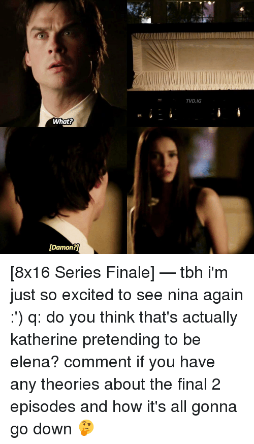 Excitment: What?  [Damon?  TVD.IG [8x16 Series Finale] — tbh i'm just so excited to see nina again :') q: do you think that's actually katherine pretending to be elena? comment if you have any theories about the final 2 episodes and how it's all gonna go down 🤔