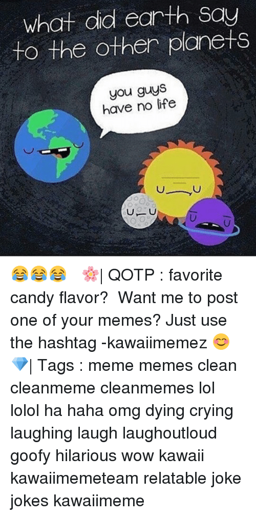 laughing. laugh: What did earth Say  to the other planets  you guys  have no life 😂😂😂 ✿ 🌸| QOTP : favorite candy flavor? ✿ Want me to post one of your memes? Just use the hashtag -kawaiimemez 😊 ✿ 💎| Tags : meme memes clean cleanmeme cleanmemes lol lolol ha haha omg dying crying laughing laugh laughoutloud goofy hilarious wow kawaii kawaiimemeteam relatable joke jokes kawaiimeme