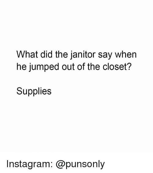 out of the closet: What did the janitor say when  he jumped out of the closet?  Supplies Instagram: @punsonly