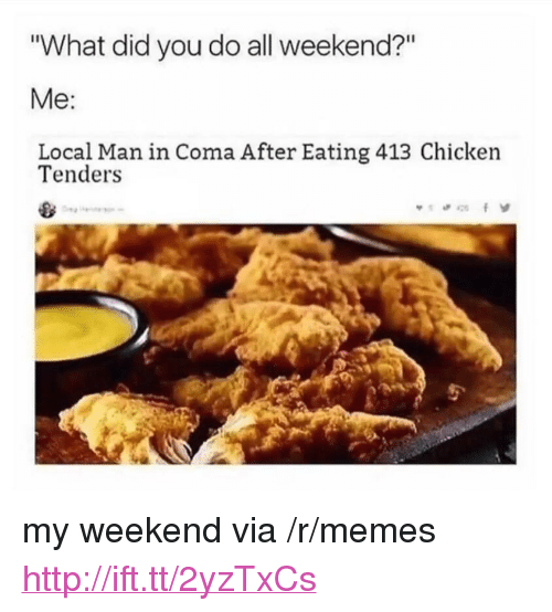 "My Weekend: ""What did you do all weekend?""  Local Man in Coma After Eating 413 Chicken  Tenders <p>my weekend via /r/memes <a href=""http://ift.tt/2yzTxCs"">http://ift.tt/2yzTxCs</a></p>"