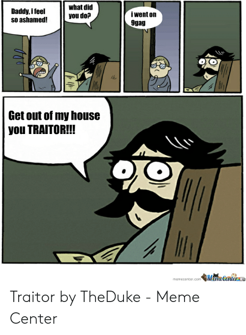 Do Daddy: what did  you do?  Daddy, ifeel  iwent on  9gag  Get out of my house  you TRAITOR!!!  memecenter.comMemeCerterae Traitor by TheDuke - Meme Center