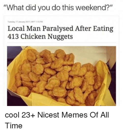 """Memes, Chicken, and Cool: """"What did you do this weekend?""""  Tuesday, 17 January 2017 ; MYT 1:15 PM  Local Man Paralysed After Eating  413 Chicken Nuggets cool 23+ Nicest Memes Of All Time"""