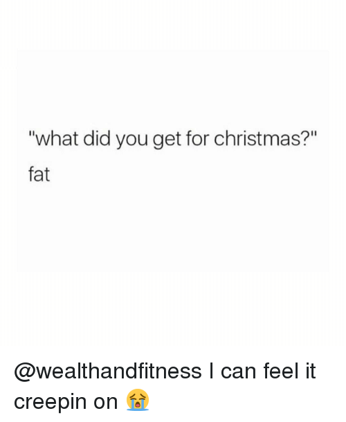 """Christmas, Gym, and Fat: """"what did you get for christmas?""""  fat @wealthandfitness I can feel it creepin on 😭"""