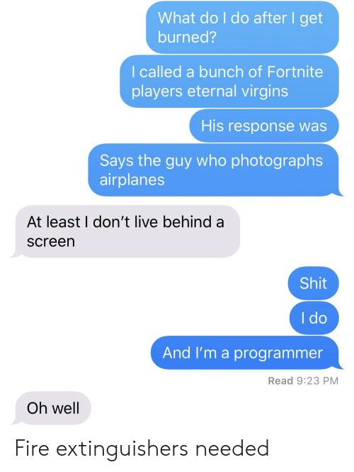 Fire, Shit, and Live: What do I do after I get  burned?  I called a bunch of Fortnite  players eternal virgins  His response was  Says the guy who photographs  airplanes  At least I don't live behind a  screen  Shit  I do  And I'm a programmer  Read 9:23 PM  Oh well Fire extinguishers needed