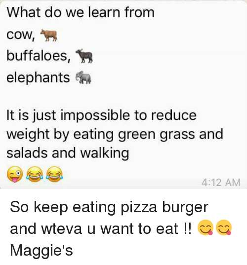 Imposses: What do we learn from  cow,  buffaloes  elephants  It is just impossible to reduce  weight by eating green grass and  salads and walking  4:12 AM So keep eating pizza burger and wteva u want to eat !! 😋😋 Maggie's