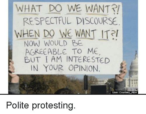 Alice, Discourse, and Now: WHAT DO WE WANT!  RESPECTFUL DISCOURSE  WHEN DO WE WANT ITR  NOW WOULD BE  AGREEABLE TO ME  BUT I AM INTERESTED  IN YOUR OPINION  User: Courtney Alice Polite protesting.