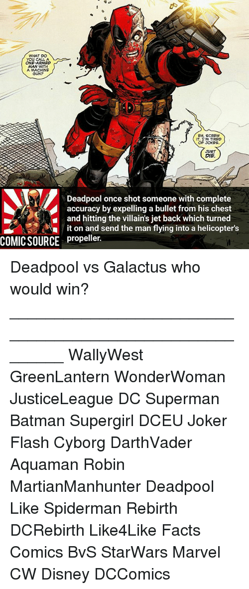 Batman, Disney, and Facts: WHAT DO  YOU CALL A  ONE ARMED  MAN WITH  A MACHINE  GUN?  EH, SCREW  IT, ,M TIRED  OF JOKES  JUST  DIE.  Deadpool once shot someone with complete  accuracy by expelling a bullet from his chest  and hitting the villain's jet back which turned  it on and send the man flying into a helicopter's  COMIC SOURCE propeller. Deadpool vs Galactus who would win? ________________________________________________________ WallyWest GreenLantern WonderWoman JusticeLeague DC Superman Batman Supergirl DCEU Joker Flash Cyborg DarthVader Aquaman Robin MartianManhunter Deadpool Like Spiderman Rebirth DCRebirth Like4Like Facts Comics BvS StarWars Marvel CW Disney DCComics