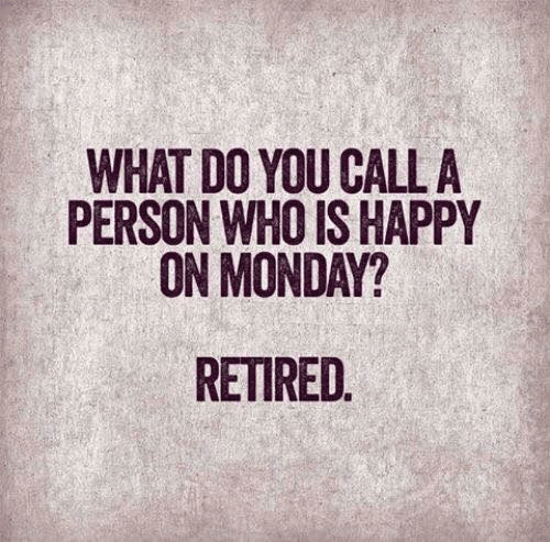 Dank, Happy, and Monday: WHAT DO YOU CALL A  PERSON WHO IS HAPPY  ON MONDAY?  RETIRED.