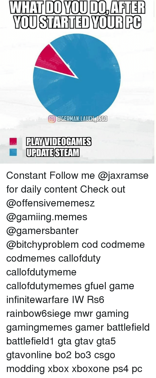 Memes, Ps4, and Steam: WHAT DO YOU DO,AFTER  YOU STARTED YOURPC  PLAY VIDEOGAMES  UPDATE STEAM Constant Follow me @jaxramse for daily content Check out @offensivememesz @gamiing.memes @gamersbanter @bitchyproblem cod codmeme codmemes callofduty callofdutymeme callofdutymemes gfuel game infinitewarfare IW Rs6 rainbow6siege mwr gaming gamingmemes gamer battlefield battlefield1 gta gtav gta5 gtavonline bo2 bo3 csgo modding xbox xboxone ps4 pc