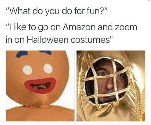 """Amazon, Halloween, and Zoom: """"What do you do for fun?""""  """"I like to go on Amazon and zoom  in on Halloween costumes"""""""