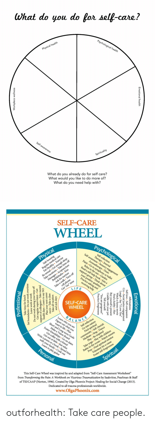 "poem: What do you do for self-care?  Psychological health  Physical health  Self-awareness  Spirituality  What do you already do for self care?  What would you like to do more of?  What do you need help with?  nal health  Emotion  lace wellnes  Workp   SELF-CARE  WHEEL  Psychological  Self-awareness Sensory engagement  Regul l care  zealthy Exercise  Self-reflection  Therapy Journal  Physical  Be sexual. Get enough sleep  Take vacations Take time off  Massages Acupuncture  Aromatherapy Draw  Paint Go to symphony or ballet  Safe housing  Relax in the sun Garden  Read a self-help book . Join a  Bubblebaths Kiss  Ask for nurture  support group Think about  Take a walk Turn off  cell phone  your positive qualities  Practice asking and  Get ""me"" time  LIFE  receiving help  SELF-CARE  WHEEL  BALANCE  Learn who you are  Fige at you  Short and Long-term Goals  lection  community Self-cherish  Meditate Sing . Dance  Play Be inspired  Self-refle  Make a Vision Board  Foster friendships Go on dates  Take yoga Play with children  Bathe in the ocean Watch sunsets  Find spiritual  Get coffee witha friend  Get out of debt Just relax  Write a poem or a book . Spend time  Pray Find spiritual mentor  Volunteer for a cause  with your family Cook out  Learn to play guitar  Personal  Foster self-forgiveness  Spiritual  inspired by and adapted from ""Self-Care Assessment Worksheet""  from Transforming the Pain: A Workbook on Vicarious Traumatization by Saakvitne, Pearlman & Staff  This Self-Care Wheel was  of TSI/CAAP (Norton, 1996). Created by Olga Phoenix Project: Healing for Social Change (2013)  Dedicated to all trauma professionals worldwide.  www.OlgaPhoenix.com  Emotio  tional  mations  .ice essio  gement  Affir  -love  l  Self-  y ""I Love You""  ovie  Cry Socia  gh . Sa  Laatch a  Flirt  l  obby.  Find a  Buy yourself  Cuddle with  your  a present  pet  Tell yourself  1 are  e  Forgiveness  ic  Pract  and sick da  Take all  move Take a class  ays  vacation  Plan your  days Learn  support of collesTake m  Get regular  Do not work during  next career  to say NO  sion Get  ervi  mental  Leave  work at work  undaries Do  Set  your time off  not work overtime  Take time for lunch  Professiona outforhealth: Take care people."