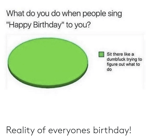 """Birthday, Happy Birthday, and Happy: What do you do when people sing  """"Happy Birthday"""" to you?  Sit there like a  dumbfuck trying to  figure out what to  do Reality of everyones birthday!"""