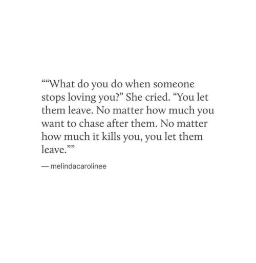 "Chase, How, and She: What do you do when someone  stops loving you?"" She cried. ""You let  them leave. No matter how much you  want to chase after them. No matter  how much it kills you, you let them  leave.""""  """"  05  53  melindacarolinee"